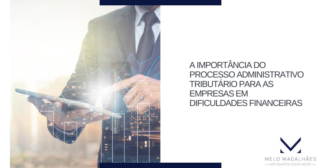 A importância do processo administrativo tributário para as empresas em dificuldades financeiras