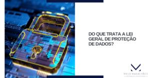 Do que trata a Lei Geral de Proteção de Dados?
