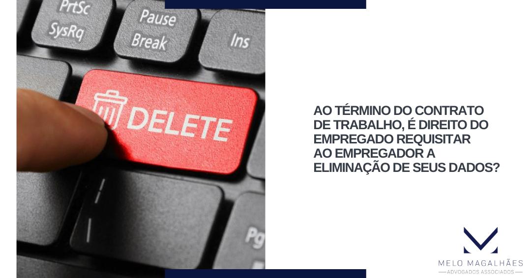 Ao término do contrato de trabalho, é direito do empregado requisitar ao empregador a eliminação de seus dados?