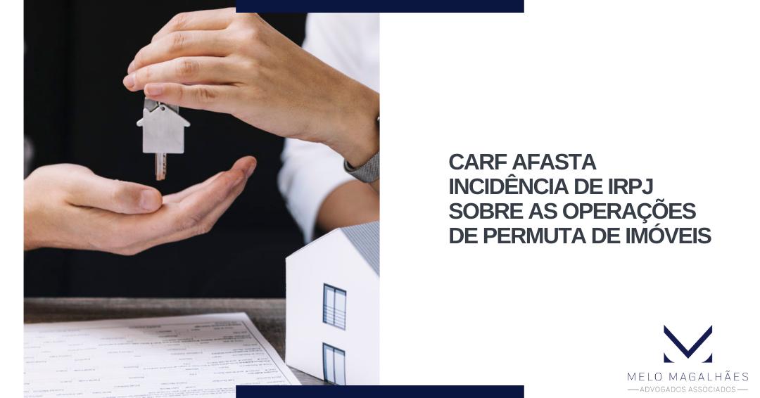 CARF afasta incidência de IRPJ sobre as operações de permuta de imóveis